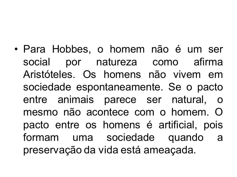 Para Hobbes, o homem não é um ser social por natureza como afirma Aristóteles. Os homens não vivem em sociedade espontaneamente. Se o pacto entre anim