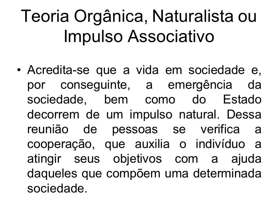 Teoria Orgânica, Naturalista ou Impulso Associativo Acredita-se que a vida em sociedade e, por conseguinte, a emergência da sociedade, bem como do Est