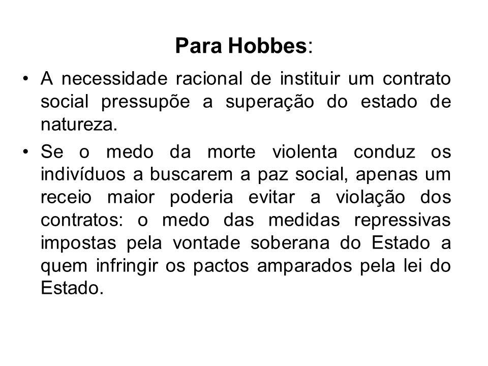 Para Hobbes: A necessidade racional de instituir um contrato social pressupõe a superação do estado de natureza. Se o medo da morte violenta conduz os