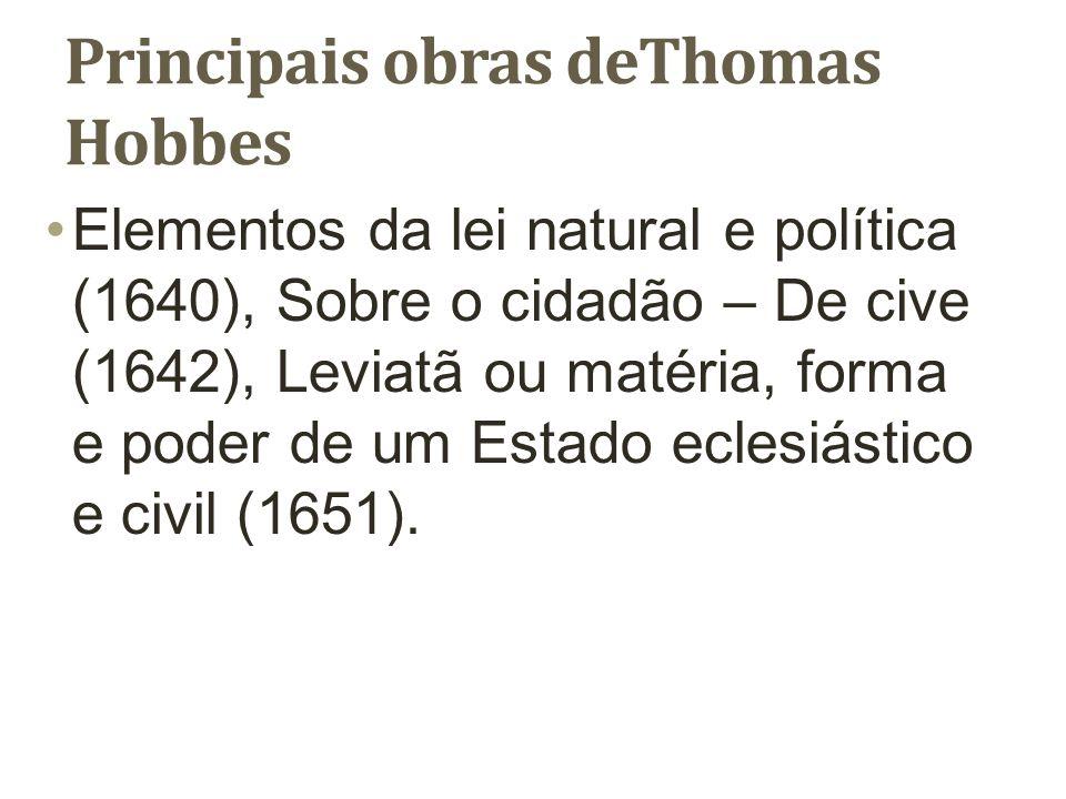 Principais obras deThomas Hobbes Elementos da lei natural e política (1640), Sobre o cidadão – De cive (1642), Leviatã ou matéria, forma e poder de um