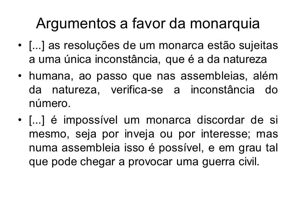 Argumentos a favor da monarquia [...] as resoluções de um monarca estão sujeitas a uma única inconstância, que é a da natureza humana, ao passo que na