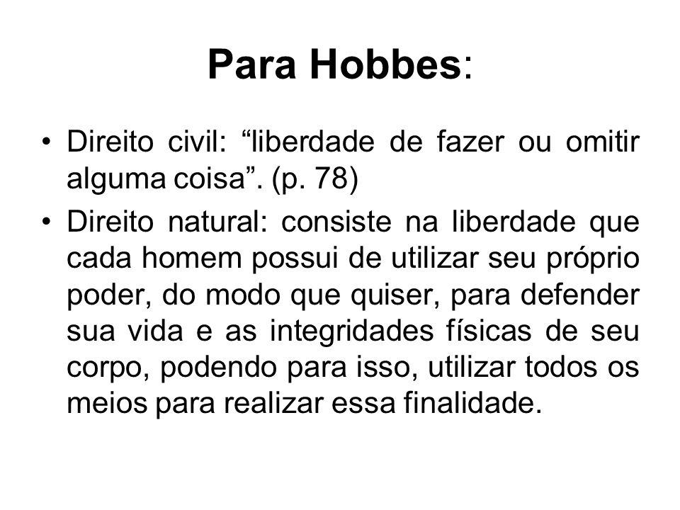 Para Hobbes: Direito civil: liberdade de fazer ou omitir alguma coisa. (p. 78) Direito natural: consiste na liberdade que cada homem possui de utiliza