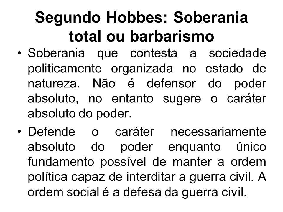 Segundo Hobbes: Soberania total ou barbarismo Soberania que contesta a sociedade politicamente organizada no estado de natureza. Não é defensor do pod