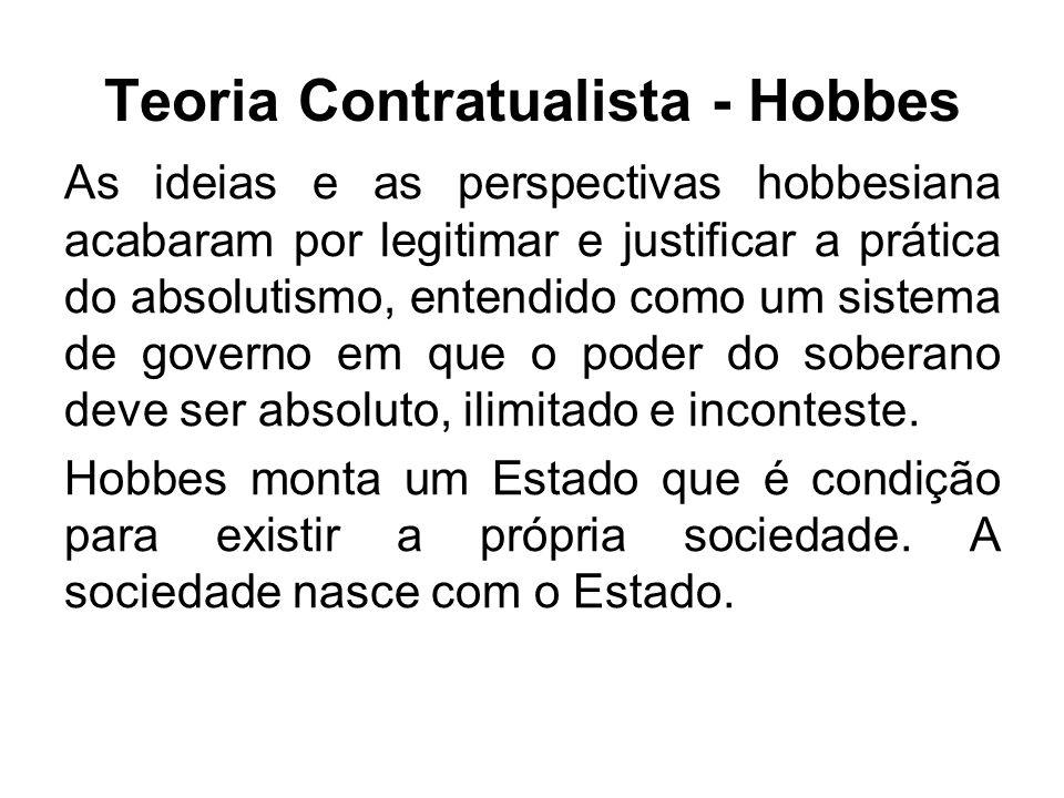 Teoria Contratualista - Hobbes As ideias e as perspectivas hobbesiana acabaram por legitimar e justificar a prática do absolutismo, entendido como um