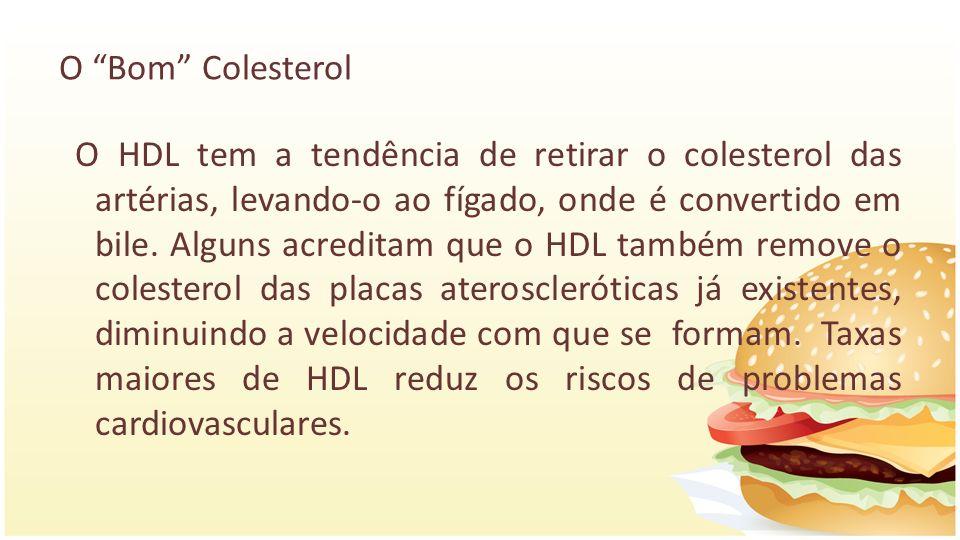 O Bom Colesterol O HDL tem a tendência de retirar o colesterol das artérias, levando-o ao fígado, onde é convertido em bile. Alguns acreditam que o HD