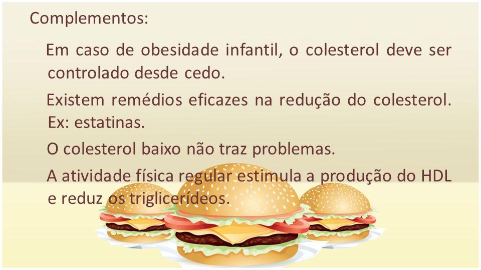 Complementos: Em caso de obesidade infantil, o colesterol deve ser controlado desde cedo. Existem remédios eficazes na redução do colesterol. Ex: esta
