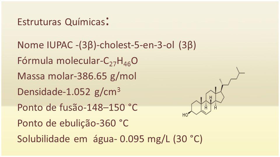 Estruturas Químicas : Nome IUPAC -(3β)-cholest-5-en-3-ol (3β) Fórmula molecular-C 27 H 46 O Massa molar-386.65 g/mol Densidade-1.052 g/cm 3 Ponto de f