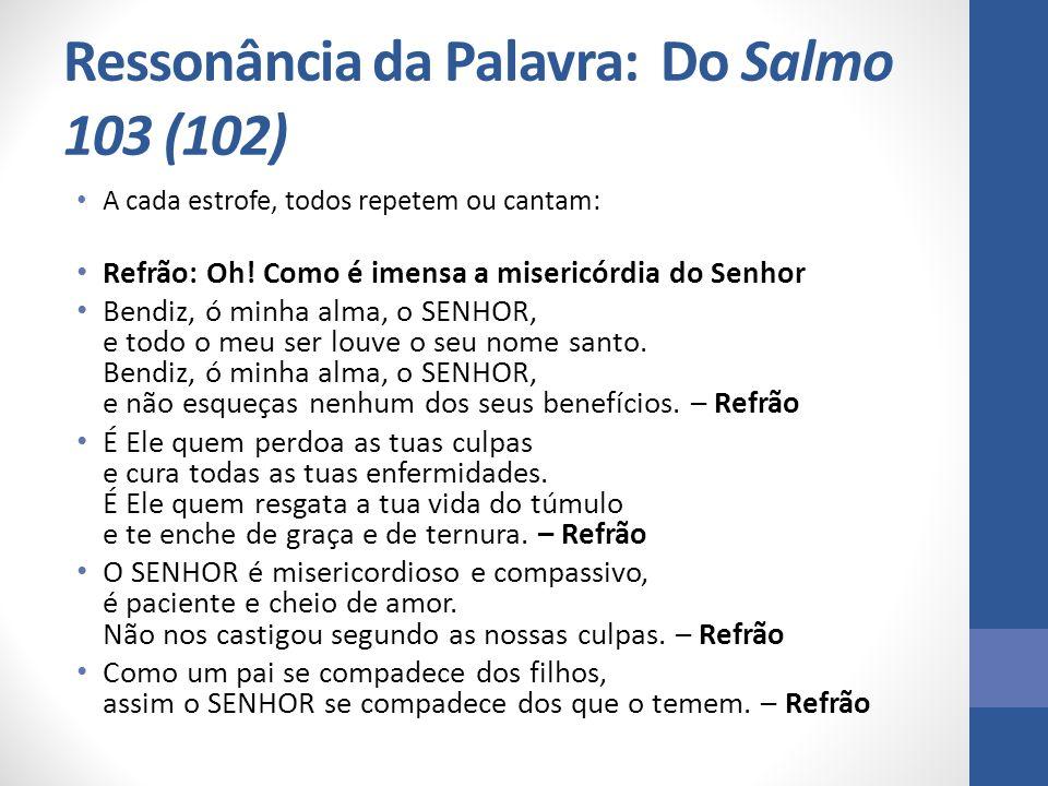 Ressonância da Palavra: Do Salmo 103 (102) A cada estrofe, todos repetem ou cantam: Refrão: Oh! Como é imensa a misericórdia do Senhor Bendiz, ó minha
