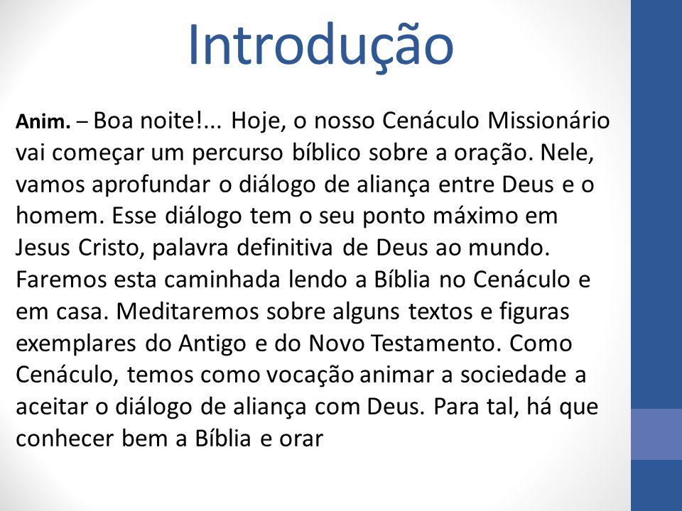 Introdução Anim. – Boa noite!... Hoje, o nosso Cenáculo Missionário vai começar um percurso bíblico sobre a oração. Nele, vamos aprofundar o diálogo d