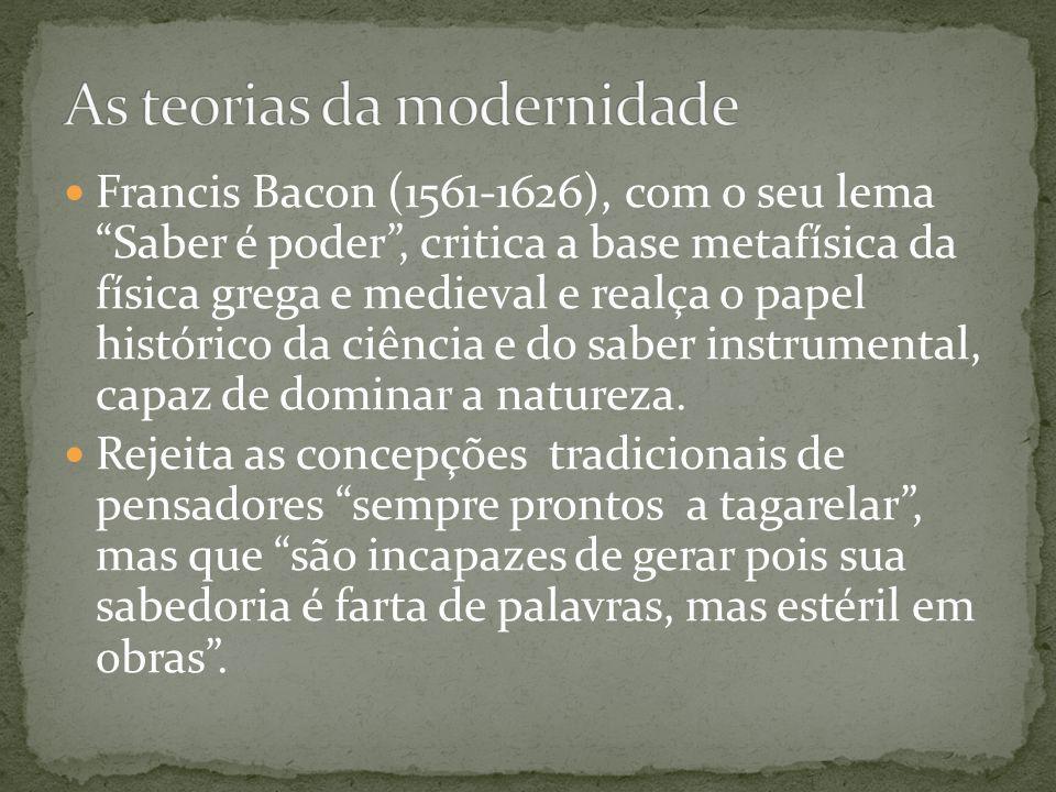 Francis Bacon (1561-1626), com o seu lema Saber é poder, critica a base metafísica da física grega e medieval e realça o papel histórico da ciência e