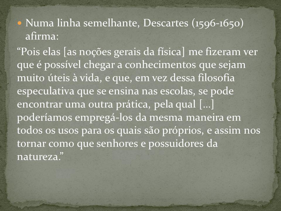 Numa linha semelhante, Descartes (1596-1650) afirma: Pois elas [as noções gerais da física] me fizeram ver que é possível chegar a conhecimentos que s
