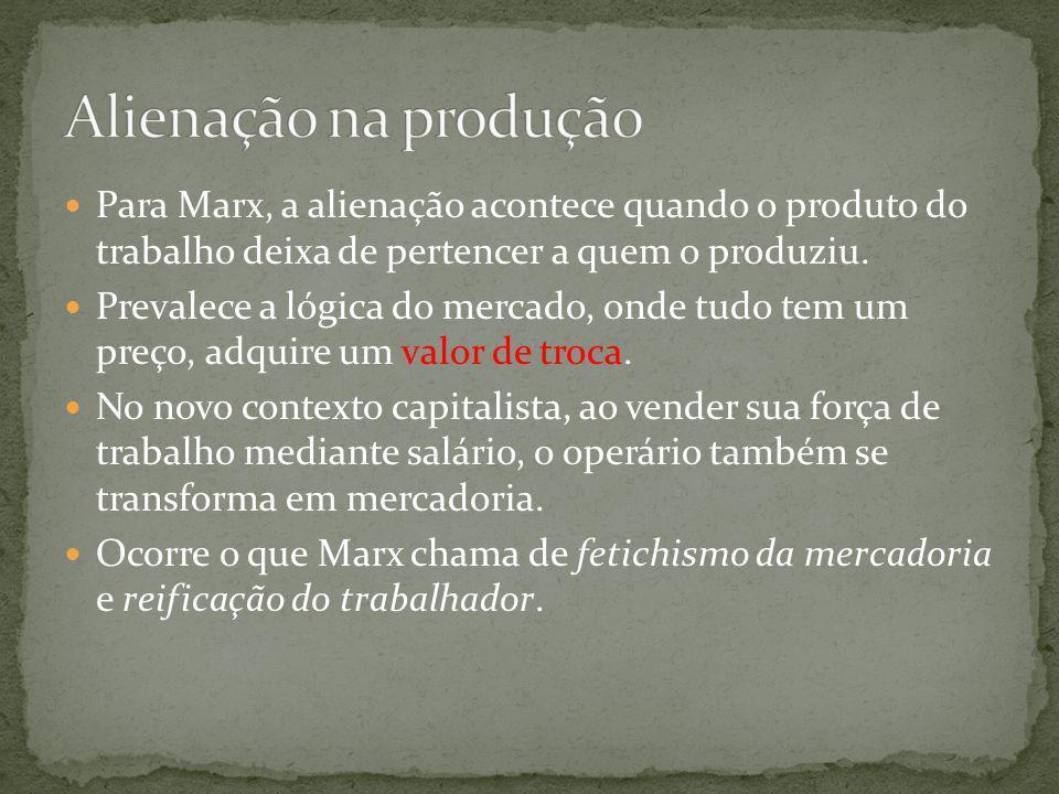 Para Marx, a alienação acontece quando o produto do trabalho deixa de pertencer a quem o produziu. Prevalece a lógica do mercado, onde tudo tem um pre