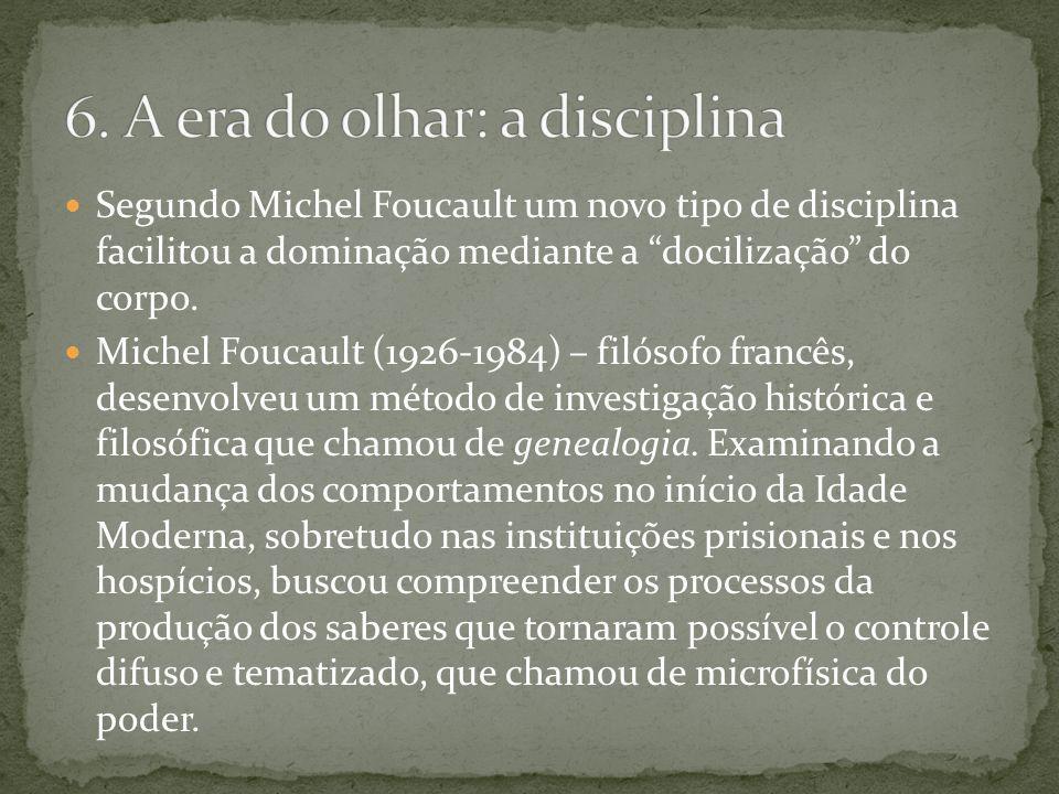 Segundo Michel Foucault um novo tipo de disciplina facilitou a dominação mediante a docilização do corpo. Michel Foucault (1926-1984) – filósofo franc