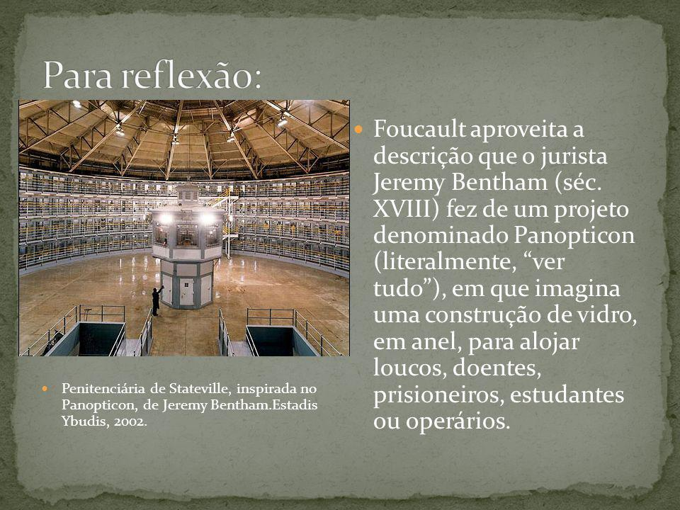 Penitenciária de Stateville, inspirada no Panopticon, de Jeremy Bentham.Estadis Ybudis, 2002. Foucault aproveita a descrição que o jurista Jeremy Bent