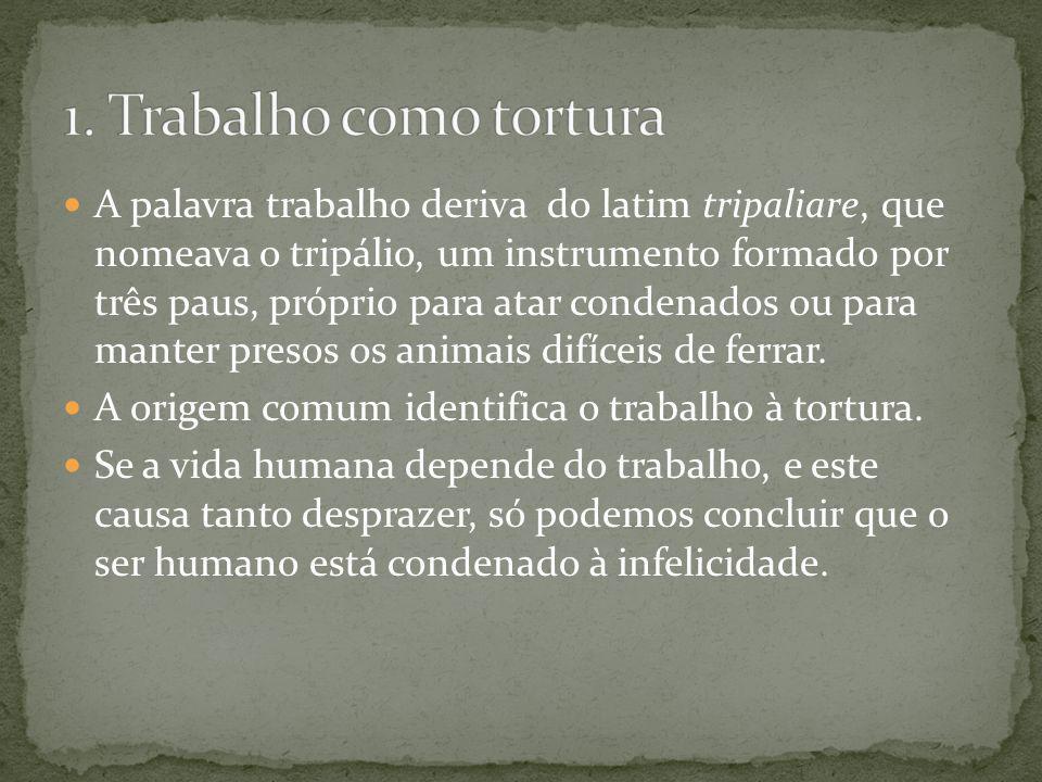 A palavra trabalho deriva do latim tripaliare, que nomeava o tripálio, um instrumento formado por três paus, próprio para atar condenados ou para mant