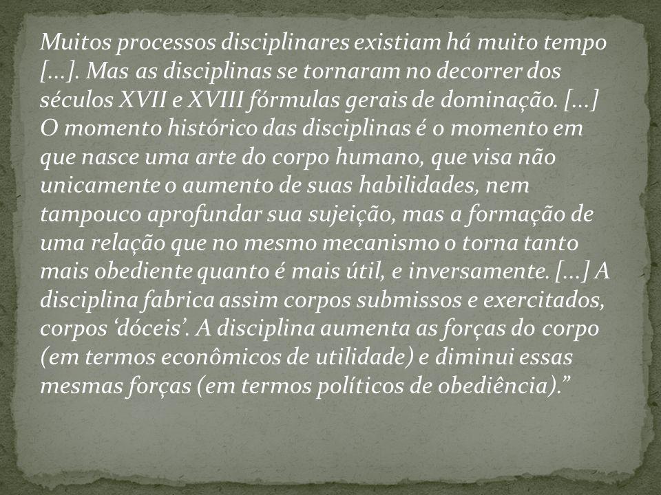 Muitos processos disciplinares existiam há muito tempo [...]. Mas as disciplinas se tornaram no decorrer dos séculos XVII e XVIII fórmulas gerais de d