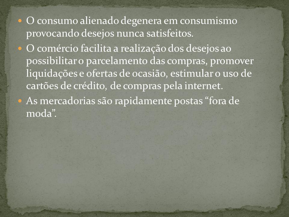 O consumo alienado degenera em consumismo provocando desejos nunca satisfeitos. O comércio facilita a realização dos desejos ao possibilitar o parcela