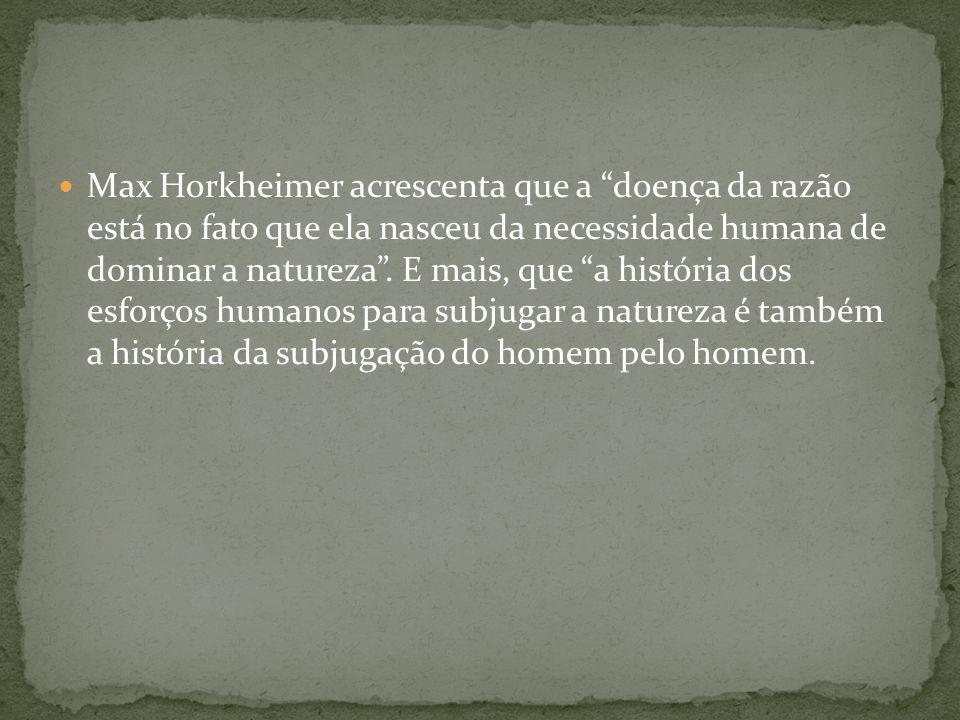 Max Horkheimer acrescenta que a doença da razão está no fato que ela nasceu da necessidade humana de dominar a natureza. E mais, que a história dos es