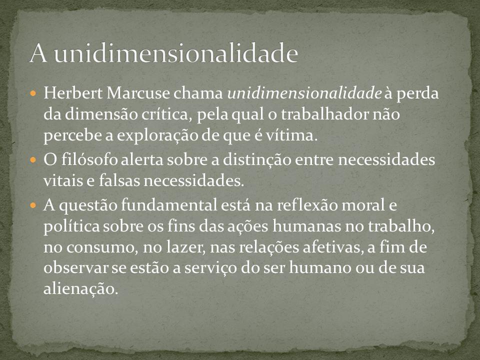 Herbert Marcuse chama unidimensionalidade à perda da dimensão crítica, pela qual o trabalhador não percebe a exploração de que é vítima. O filósofo al