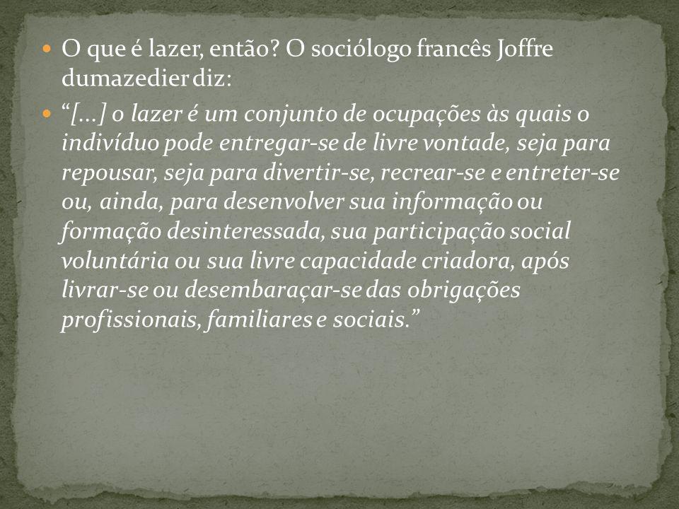 O que é lazer, então? O sociólogo francês Joffre dumazedier diz: [...] o lazer é um conjunto de ocupações às quais o indivíduo pode entregar-se de liv