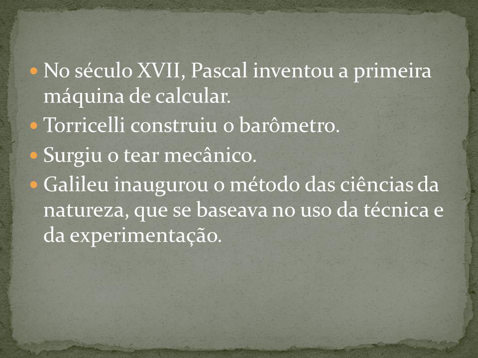 No século XVII, Pascal inventou a primeira máquina de calcular. Torricelli construiu o barômetro. Surgiu o tear mecânico. Galileu inaugurou o método d