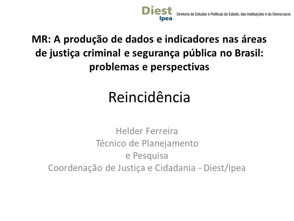 MR: A produção de dados e indicadores nas áreas de justiça criminal e segurança pública no Brasil: problemas e perspectivas Reincidência Helder Ferreira Técnico de Planejamento e Pesquisa Coordenação de Justiça e Cidadania - Diest/Ipea