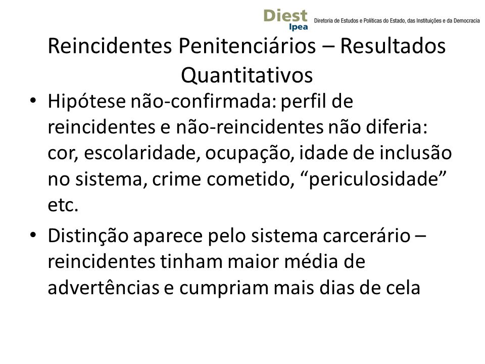 Reincidentes Penitenciários – Resultados Quantitativos Hipótese não-confirmada: perfil de reincidentes e não-reincidentes não diferia: cor, escolaridade, ocupação, idade de inclusão no sistema, crime cometido, periculosidade etc.