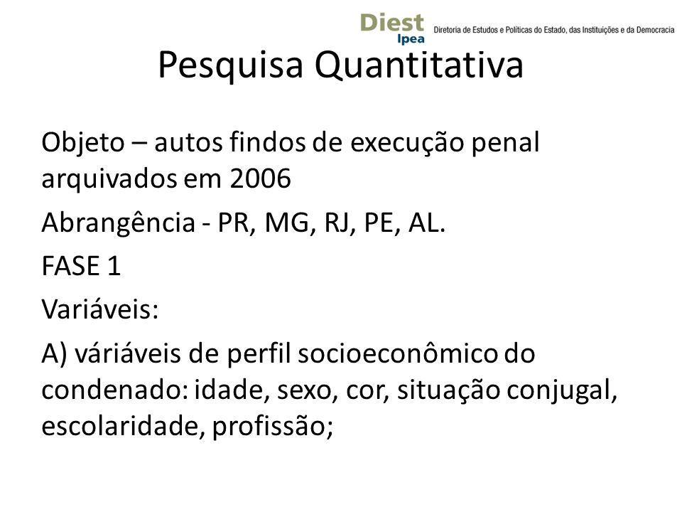 Pesquisa Quantitativa Objeto – autos findos de execução penal arquivados em 2006 Abrangência - PR, MG, RJ, PE, AL. FASE 1 Variáveis: A) váriáveis de p