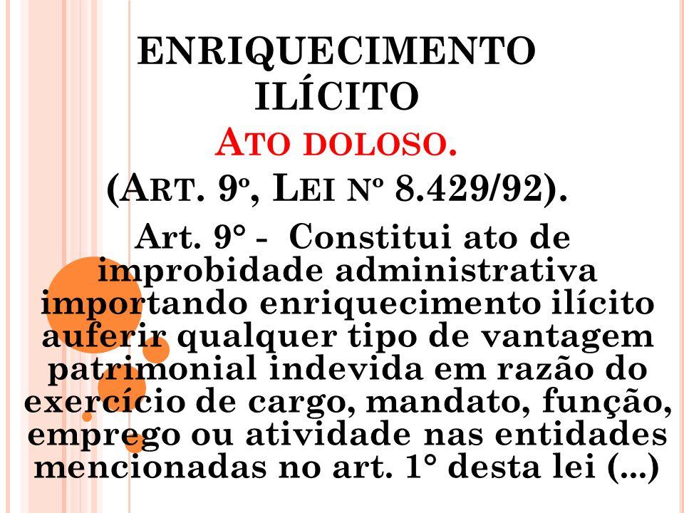 ENRIQUECIMENTO ILÍCITO A TO DOLOSO. (A RT. 9 º, L EI Nº 8.429/92). Art. 9° - Constitui ato de improbidade administrativa importando enriquecimento ilí