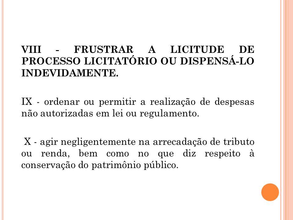 VIII - FRUSTRAR A LICITUDE DE PROCESSO LICITATÓRIO OU DISPENSÁ-LO INDEVIDAMENTE. IX - ordenar ou permitir a realização de despesas não autorizadas em
