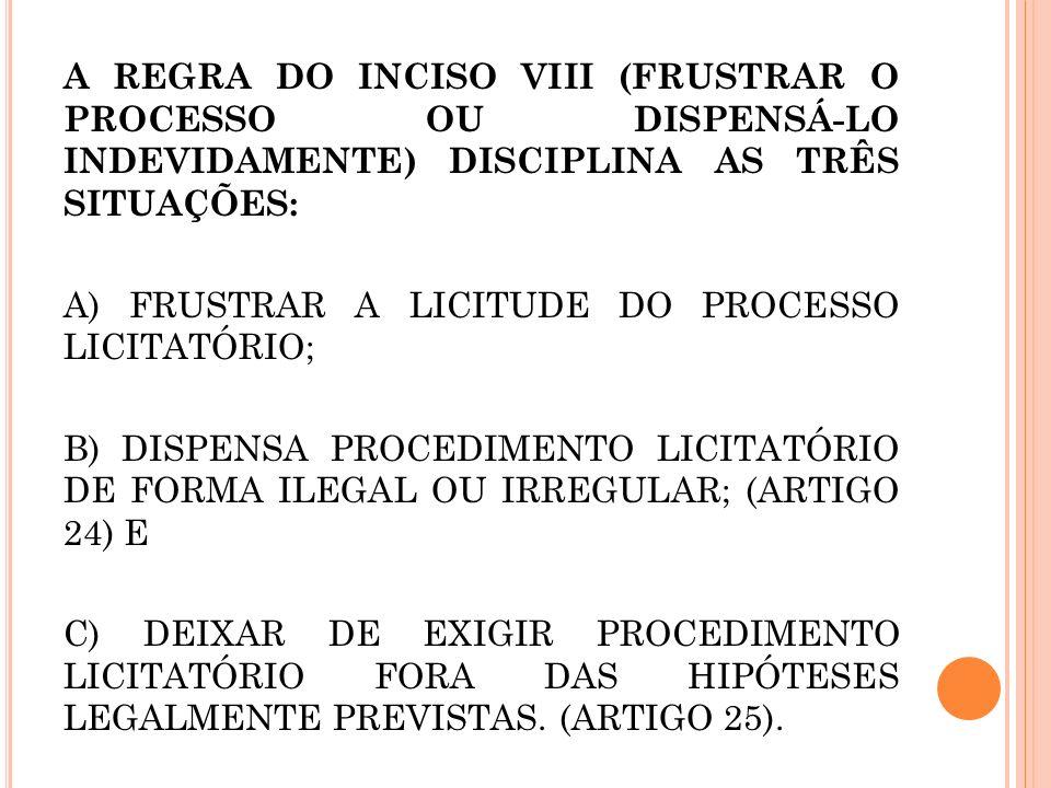 A REGRA DO INCISO VIII (FRUSTRAR O PROCESSO OU DISPENSÁ-LO INDEVIDAMENTE) DISCIPLINA AS TRÊS SITUAÇÕES: A) FRUSTRAR A LICITUDE DO PROCESSO LICITATÓRIO; B) DISPENSA PROCEDIMENTO LICITATÓRIO DE FORMA ILEGAL OU IRREGULAR; (ARTIGO 24) E C) DEIXAR DE EXIGIR PROCEDIMENTO LICITATÓRIO FORA DAS HIPÓTESES LEGALMENTE PREVISTAS.