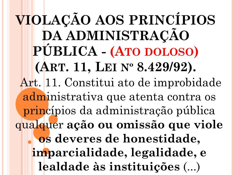 VIOLAÇÃO AOS PRINCÍPIOS DA ADMINISTRAÇÃO PÚBLICA - (A TO DOLOSO ) (A RT. 11, L EI Nº 8.429/92). º Art. 11. Constitui ato de improbidade administrativa