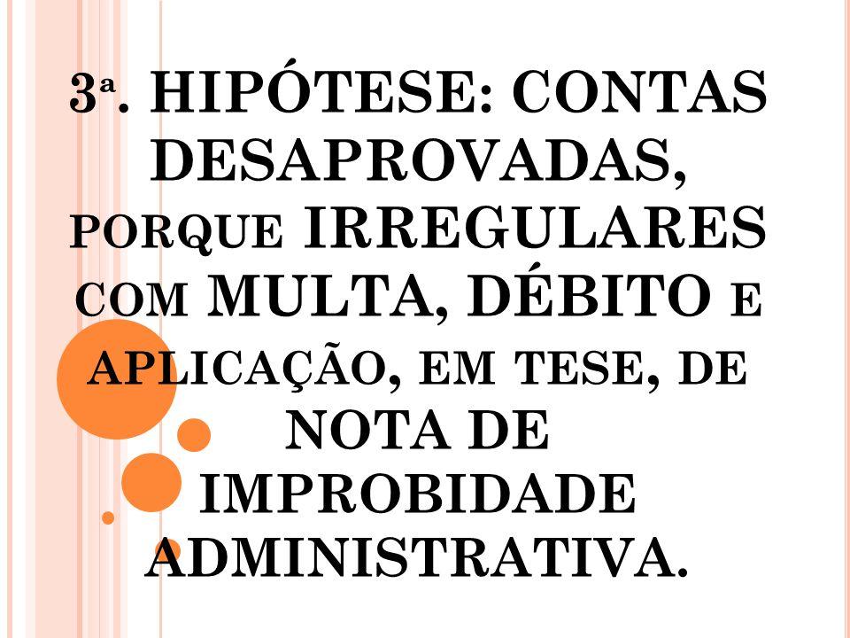 3 ª. HIPÓTESE: CONTAS DESAPROVADAS, PORQUE IRREGULARES COM MULTA, DÉBITO E APLICAÇÃO, EM TESE, DE NOTA DE IMPROBIDADE ADMINISTRATIVA.