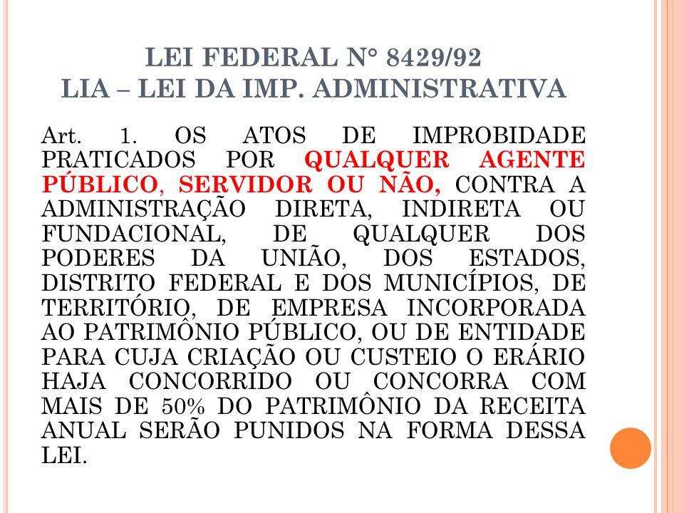 LEI FEDERAL N° 8429/92 LIA – LEI DA IMP. ADMINISTRATIVA Art. 1. OS ATOS DE IMPROBIDADE PRATICADOS POR QUALQUER AGENTE PÚBLICO, SERVIDOR OU NÃO, CONTRA