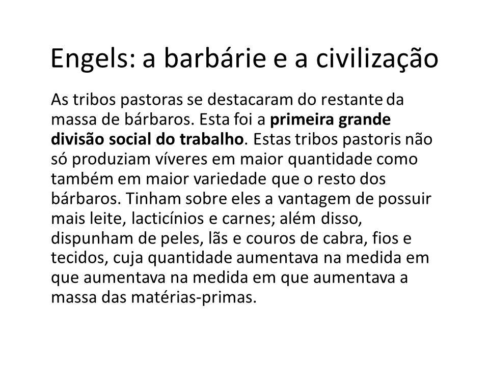 Engels: a barbárie e a civilização As tribos pastoras se destacaram do restante da massa de bárbaros. Esta foi a primeira grande divisão social do tra