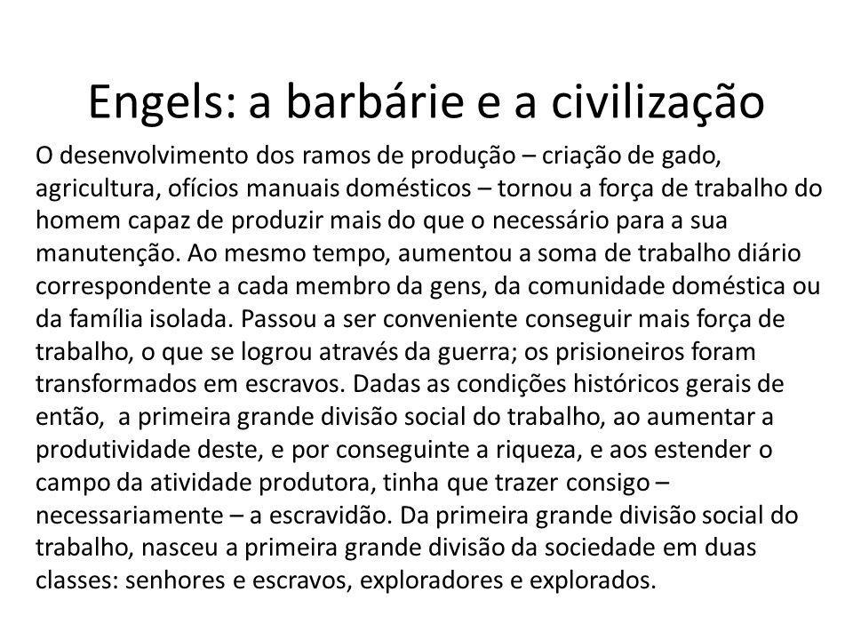 Engels: a barbárie e a civilização O desenvolvimento dos ramos de produção – criação de gado, agricultura, ofícios manuais domésticos – tornou a força