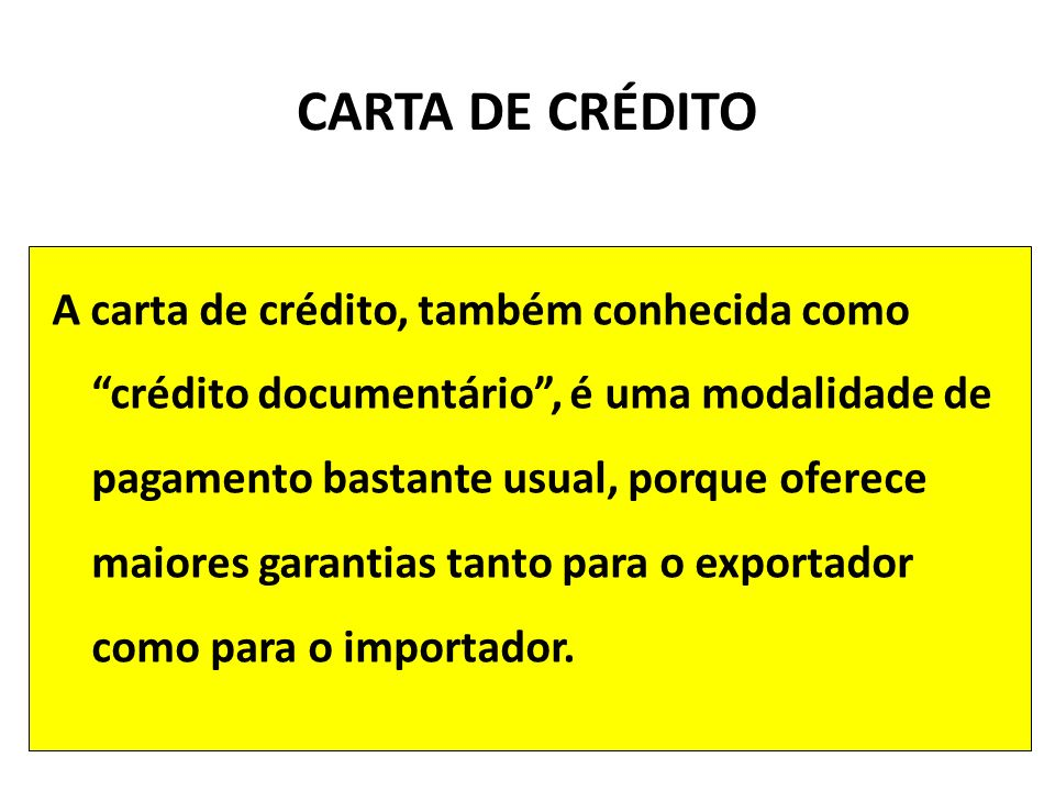 CARTA DE CRÉDITO A carta de crédito, também conhecida como crédito documentário, é uma modalidade de pagamento bastante usual, porque oferece maiores garantias tanto para o exportador como para o importador.