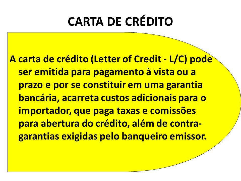 A carta de crédito (Letter of Credit - L/C) pode ser emitida para pagamento à vista ou a prazo e por se constituir em uma garantia bancária, acarreta custos adicionais para o importador, que paga taxas e comissões para abertura do crédito, além de contra- garantias exigidas pelo banqueiro emissor.
