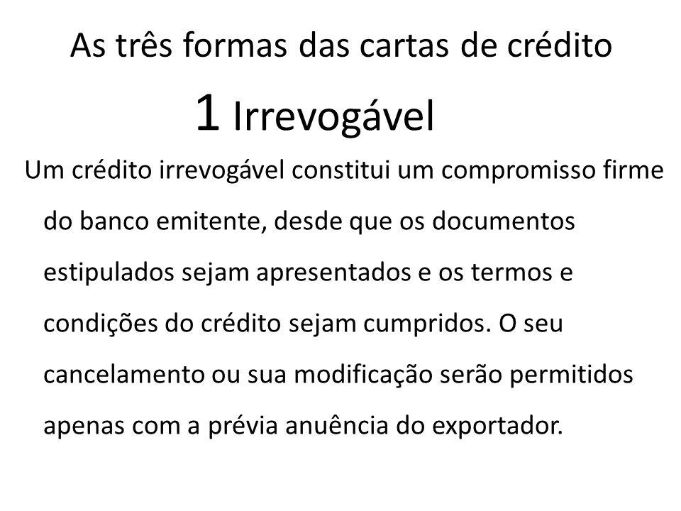 As três formas das cartas de crédito Um crédito irrevogável constitui um compromisso firme do banco emitente, desde que os documentos estipulados sejam apresentados e os termos e condições do crédito sejam cumpridos.