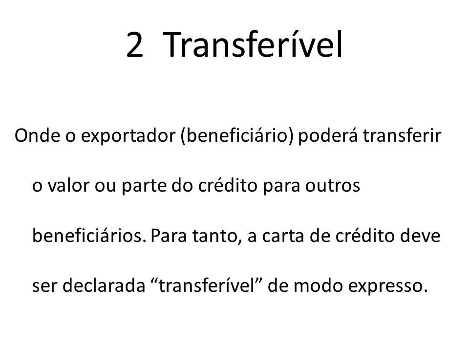 2 Transferível Onde o exportador (beneficiário) poderá transferir o valor ou parte do crédito para outros beneficiários. Para tanto, a carta de crédit