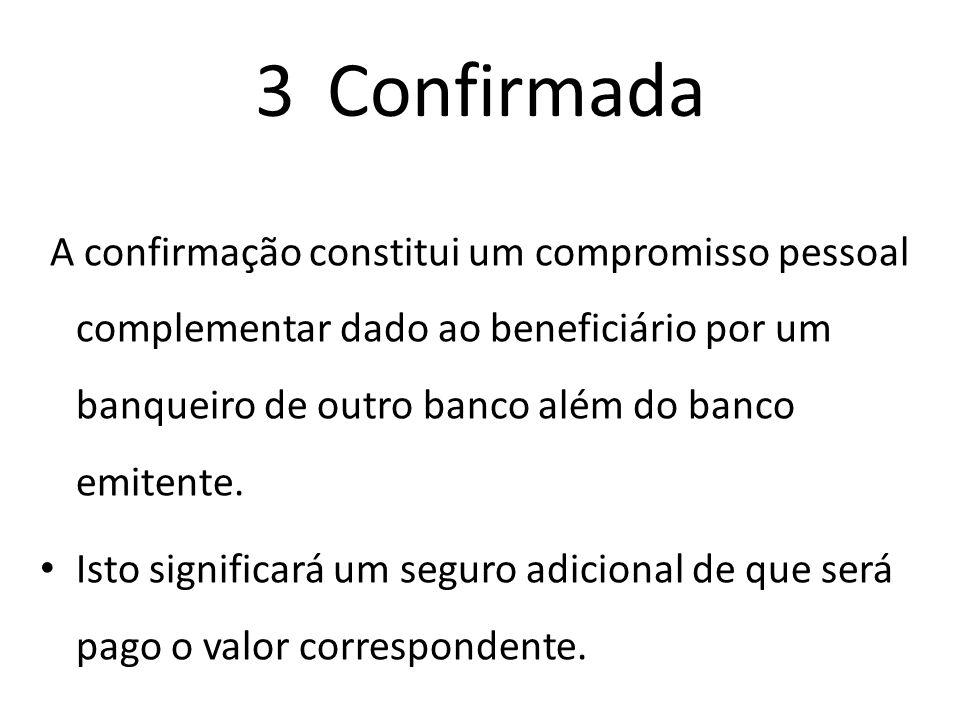 3 Confirmada A confirmação constitui um compromisso pessoal complementar dado ao beneficiário por um banqueiro de outro banco além do banco emitente.
