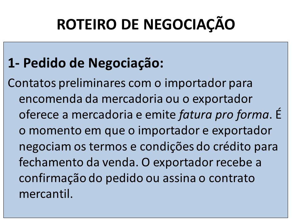 ROTEIRO DE NEGOCIAÇÃO 1- Pedido de Negociação: Contatos preliminares com o importador para encomenda da mercadoria ou o exportador oferece a mercadoria e emite fatura pro forma.