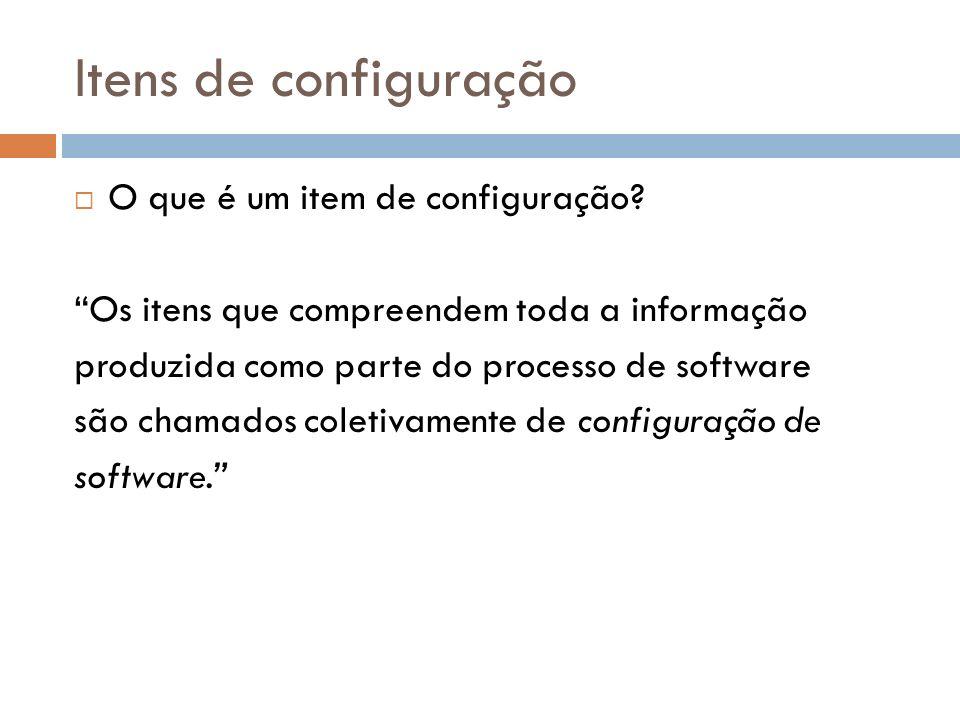 Itens de configuração O que é um item de configuração? Os itens que compreendem toda a informação produzida como parte do processo de software são cha