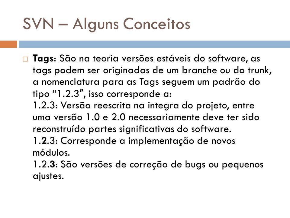 SVN – Alguns Conceitos Tags: São na teoria versões estáveis do software, as tags podem ser originadas de um branche ou do trunk, a nomenclatura para a