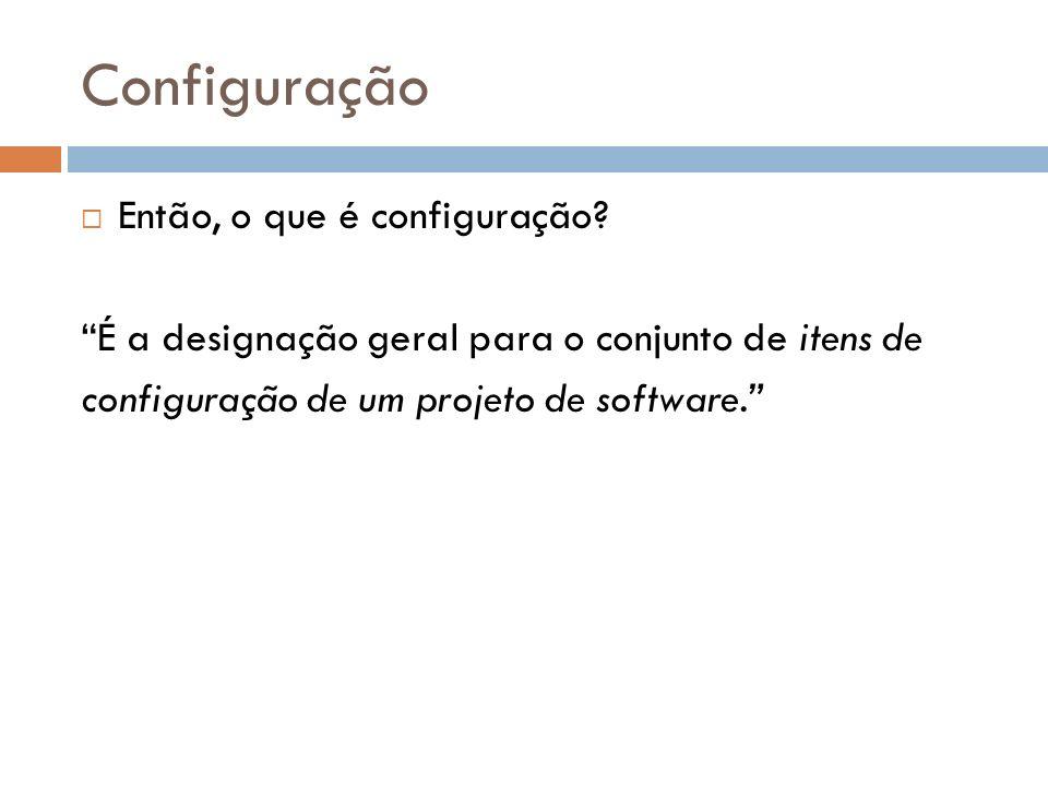 Configuração Então, o que é configuração? É a designação geral para o conjunto de itens de configuração de um projeto de software.