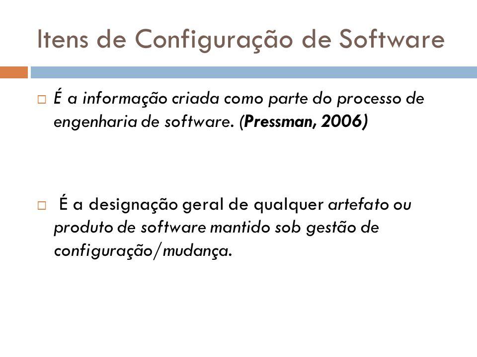 Itens de Configuração de Software É a informação criada como parte do processo de engenharia de software. (Pressman, 2006) É a designação geral de qua