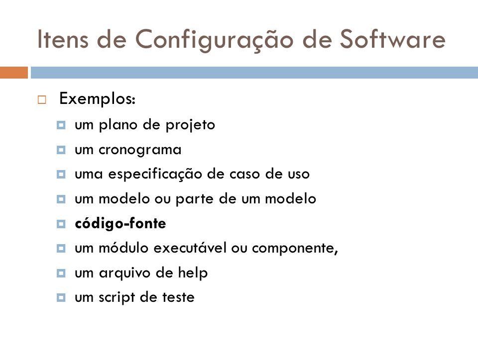 Itens de Configuração de Software Exemplos: um plano de projeto um cronograma uma especificação de caso de uso um modelo ou parte de um modelo código-