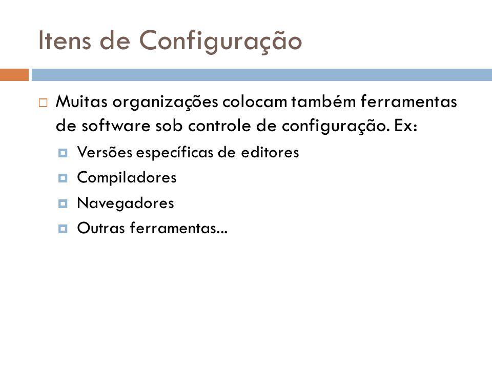 Itens de Configuração Muitas organizações colocam também ferramentas de software sob controle de configuração. Ex: Versões específicas de editores Com