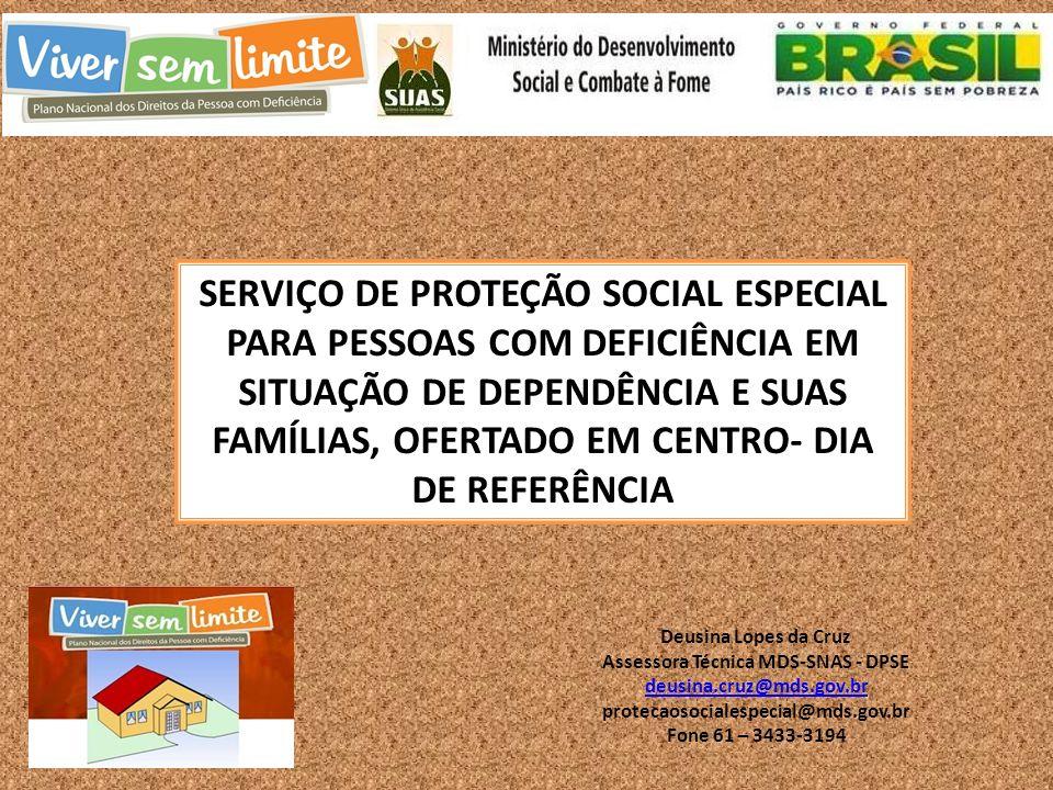 SERVIÇO DE PROTEÇÃO SOCIAL ESPECIAL PARA PESSOAS COM DEFICIÊNCIA EM SITUAÇÃO DE DEPENDÊNCIA E SUAS FAMÍLIAS, OFERTADO EM CENTRO- DIA DE REFERÊNCIA Deusina Lopes da Cruz Assessora Técnica MDS-SNAS - DPSE deusina.cruz@mds.gov.br protecaosocialespecial@mds.gov.br Fone 61 – 3433-3194