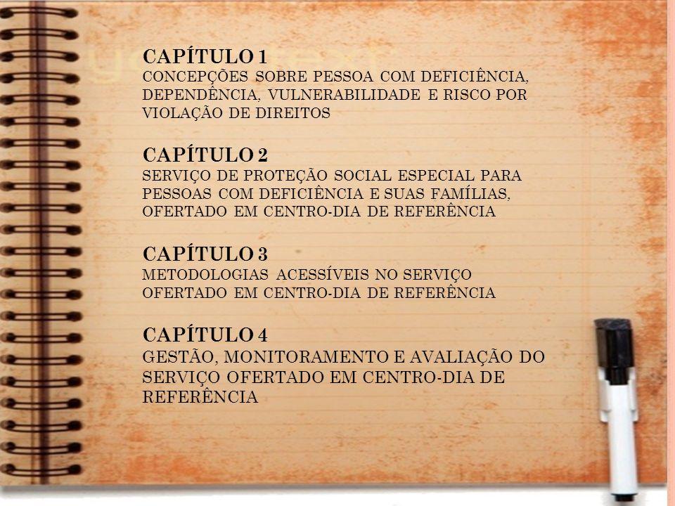 CAPÍTULO 1 CONCEPÇÕES SOBRE PESSOA COM DEFICIÊNCIA, DEPENDÊNCIA, VULNERABILIDADE E RISCO POR VIOLAÇÃO DE DIREITOS CAPÍTULO 2 SERVIÇO DE PROTEÇÃO SOCIAL ESPECIAL PARA PESSOAS COM DEFICIÊNCIA E SUAS FAMÍLIAS, OFERTADO EM CENTRO-DIA DE REFERÊNCIA CAPÍTULO 3 METODOLOGIAS ACESSÍVEIS NO SERVIÇO OFERTADO EM CENTRO-DIA DE REFERÊNCIA CAPÍTULO 4 GESTÃO, MONITORAMENTO E AVALIAÇÃO DO SERVIÇO OFERTADO EM CENTRO-DIA DE REFERÊNCIA